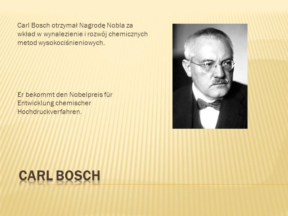 Carl Bosch otrzymał Nagrodę Nobla za wkład w wynalezienie i rozwój chemicznych metod wysokociśnieniowych.