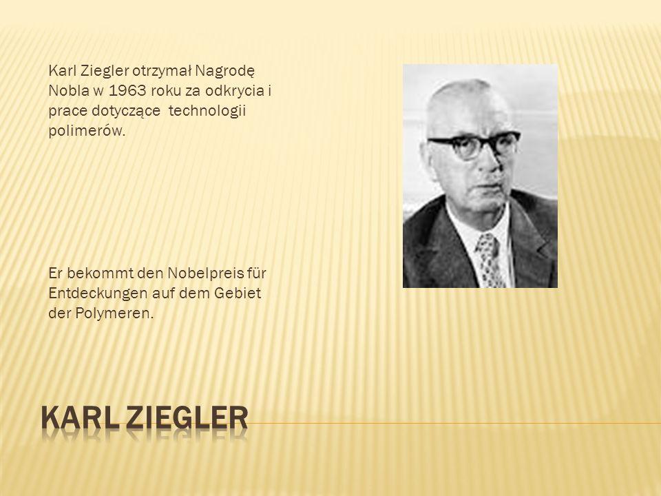 Karl Ziegler otrzymał Nagrodę Nobla w 1963 roku za odkrycia i prace dotyczące technologii polimerów.
