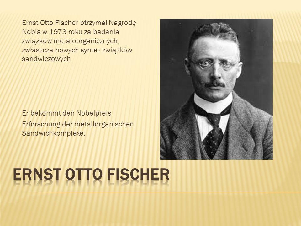 Ernst Otto Fischer otrzymał Nagrodę Nobla w 1973 roku za badania związków metaloorganicznych, zwłaszcza nowych syntez związków sandwiczowych.