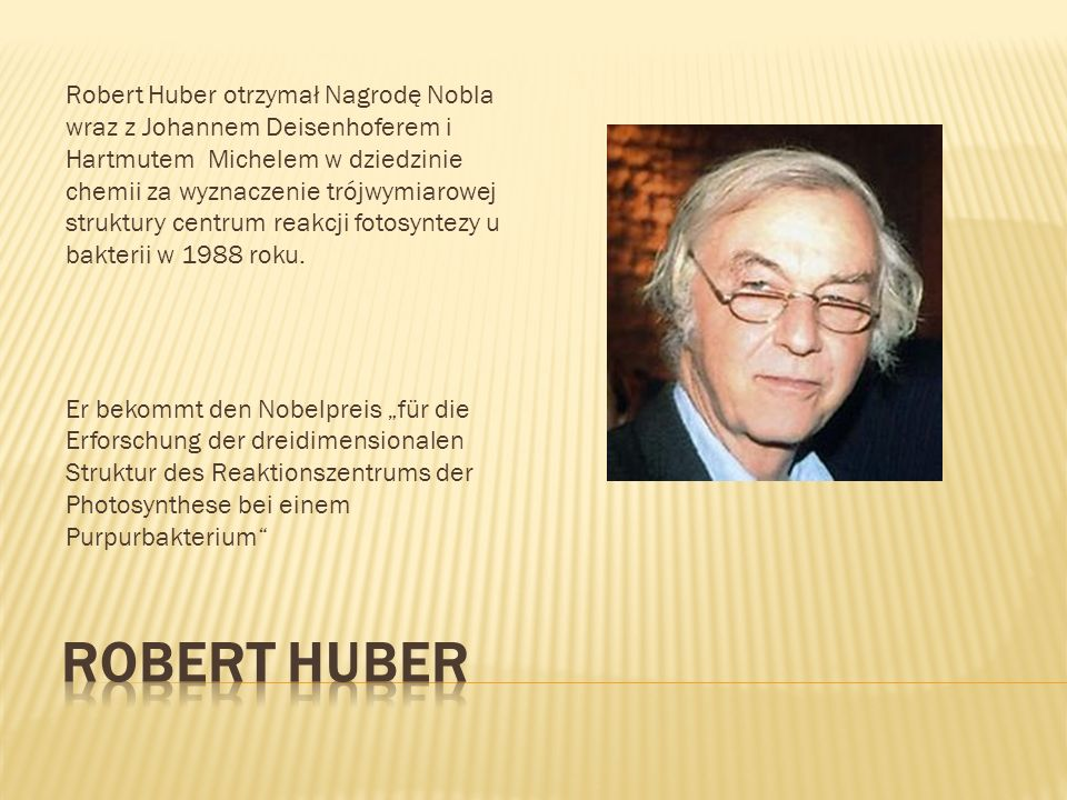 Robert Huber otrzymał Nagrodę Nobla wraz z Johannem Deisenhoferem i Hartmutem Michelem w dziedzinie chemii za wyznaczenie trójwymiarowej struktury centrum reakcji fotosyntezy u bakterii w 1988 roku.