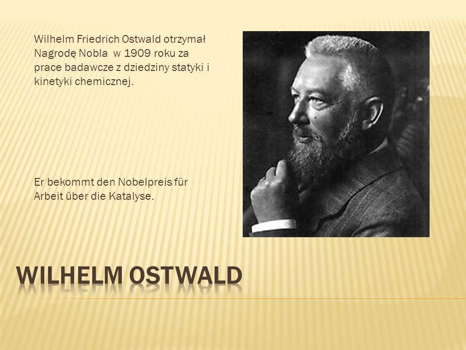 Wilhelm Friedrich Ostwald otrzymał Nagrodę Nobla w 1909 roku za prace badawcze z dziedziny statyki i kinetyki chemicznej.