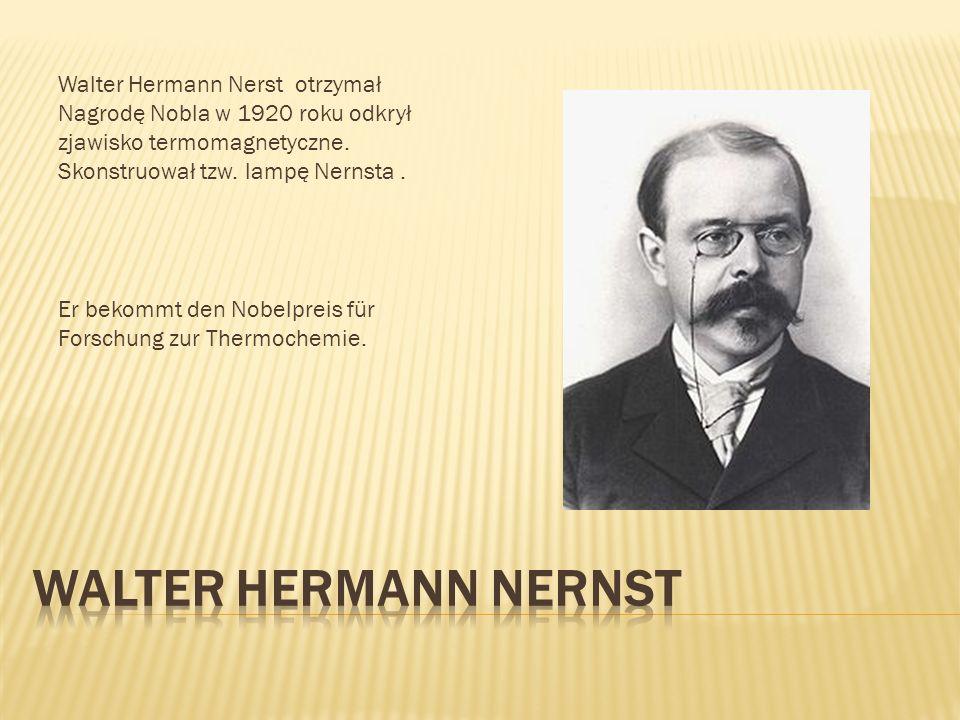 Walter Hermann Nerst otrzymał Nagrodę Nobla w 1920 roku odkrył zjawisko termomagnetyczne. Skonstruował tzw. lampę Nernsta .