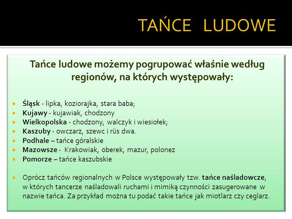 TAŃCE LUDOWE Tańce ludowe możemy pogrupować właśnie według regionów, na których występowały: Śląsk - lipka, koziorajka, stara baba;