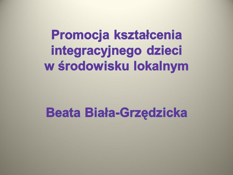 Promocja kształcenia integracyjnego dzieci w środowisku lokalnym Beata Biała-Grzędzicka