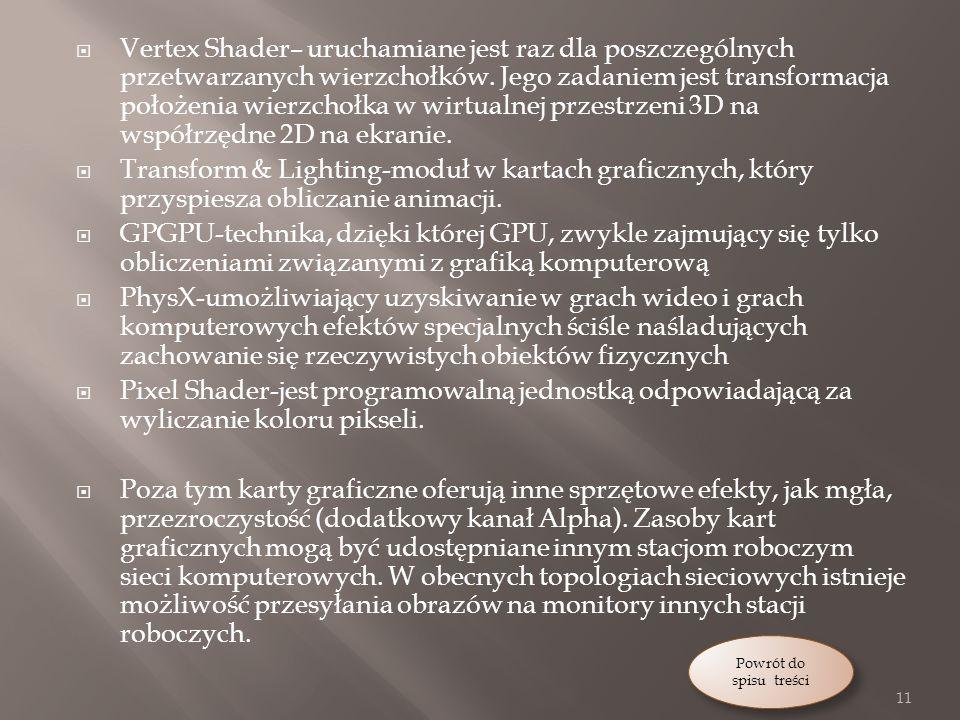 Vertex Shader– uruchamiane jest raz dla poszczególnych przetwarzanych wierzchołków. Jego zadaniem jest transformacja położenia wierzchołka w wirtualnej przestrzeni 3D na współrzędne 2D na ekranie.