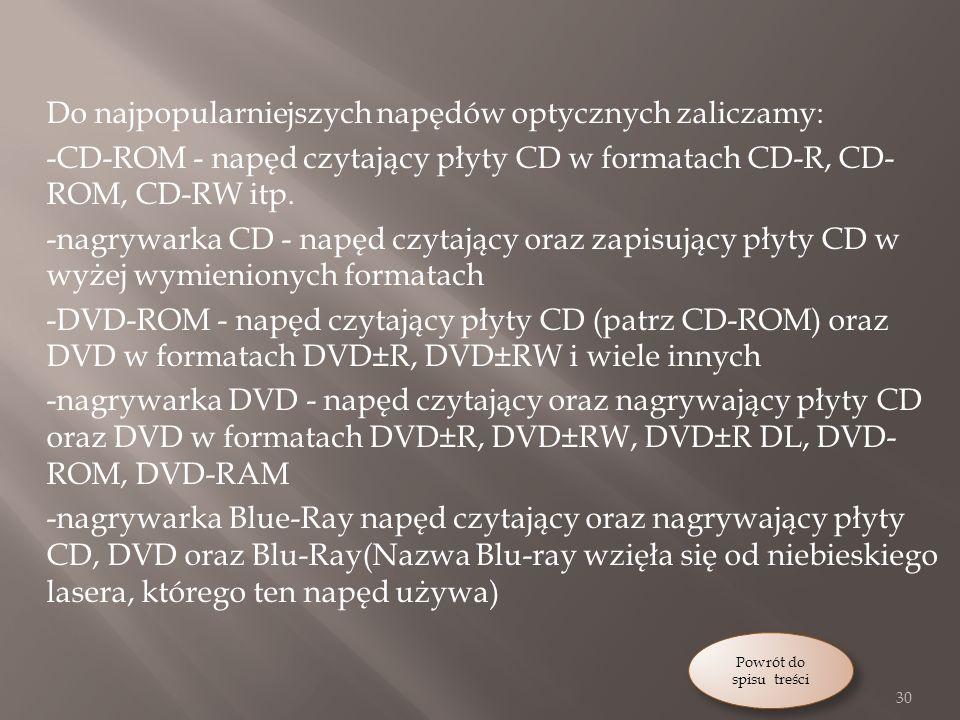 Do najpopularniejszych napędów optycznych zaliczamy: -CD-ROM - napęd czytający płyty CD w formatach CD-R, CD-ROM, CD-RW itp. -nagrywarka CD - napęd czytający oraz zapisujący płyty CD w wyżej wymienionych formatach -DVD-ROM - napęd czytający płyty CD (patrz CD-ROM) oraz DVD w formatach DVD±R, DVD±RW i wiele innych -nagrywarka DVD - napęd czytający oraz nagrywający płyty CD oraz DVD w formatach DVD±R, DVD±RW, DVD±R DL, DVD-ROM, DVD-RAM -nagrywarka Blue-Ray napęd czytający oraz nagrywający płyty CD, DVD oraz Blu-Ray(Nazwa Blu-ray wzięła się od niebieskiego lasera, którego ten napęd używa)