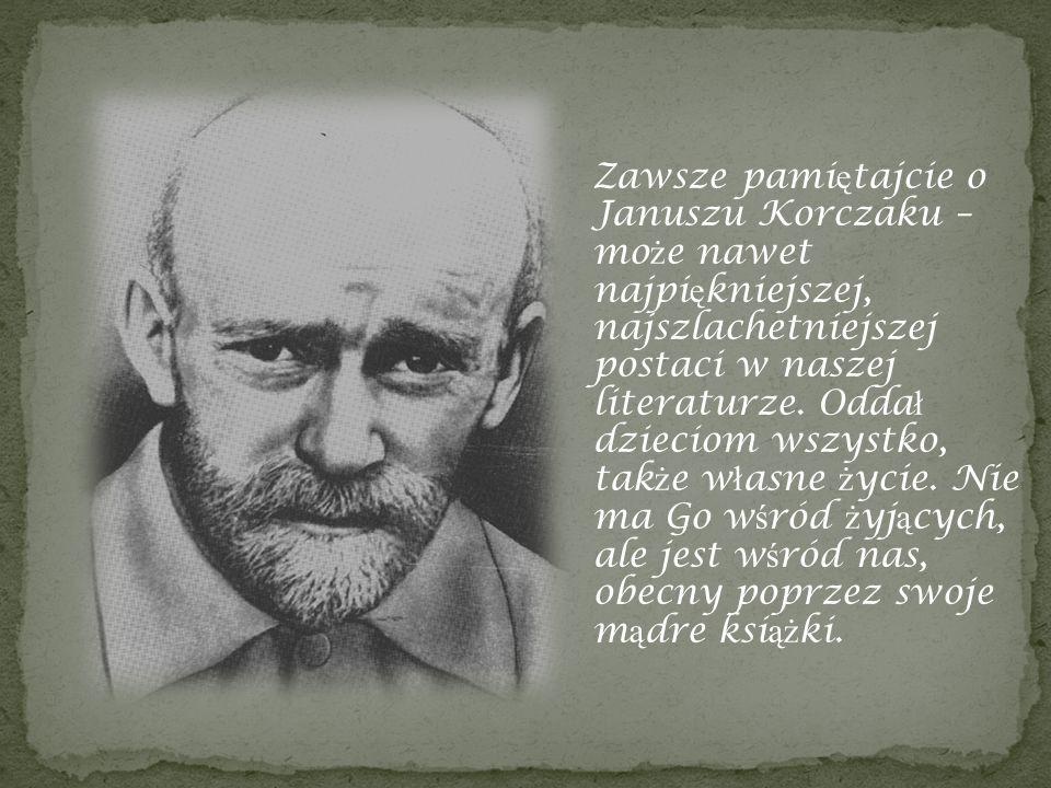 Zawsze pamiętajcie o Januszu Korczaku – może nawet najpiękniejszej, najszlachetniejszej postaci w naszej literaturze.