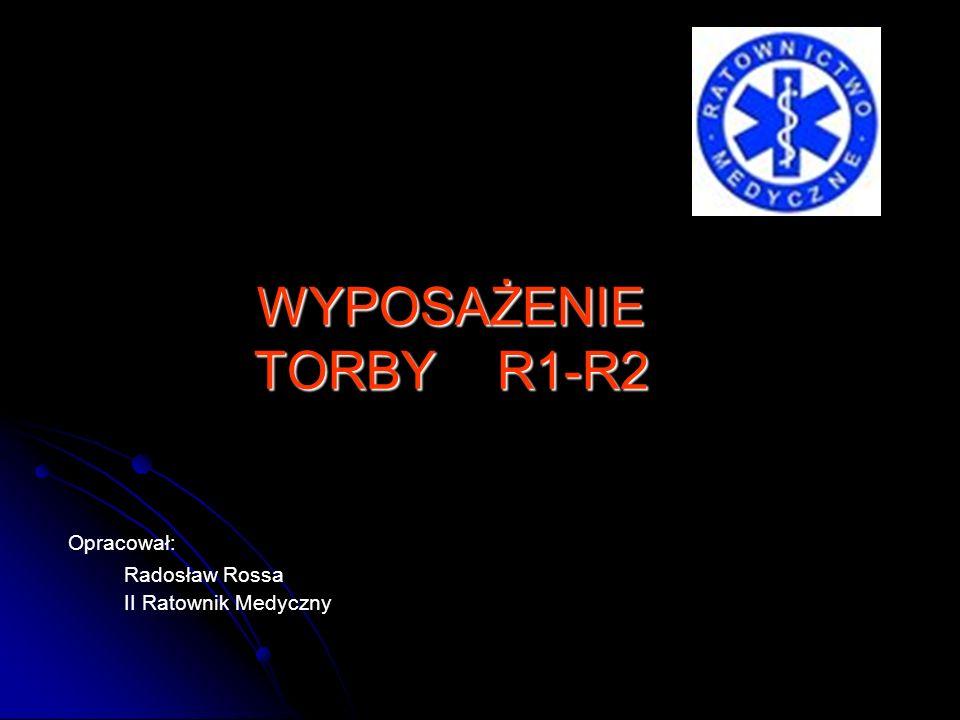 Opracował: Radosław Rossa II Ratownik Medyczny WYPOSAŻENIE TORBY R1-R2