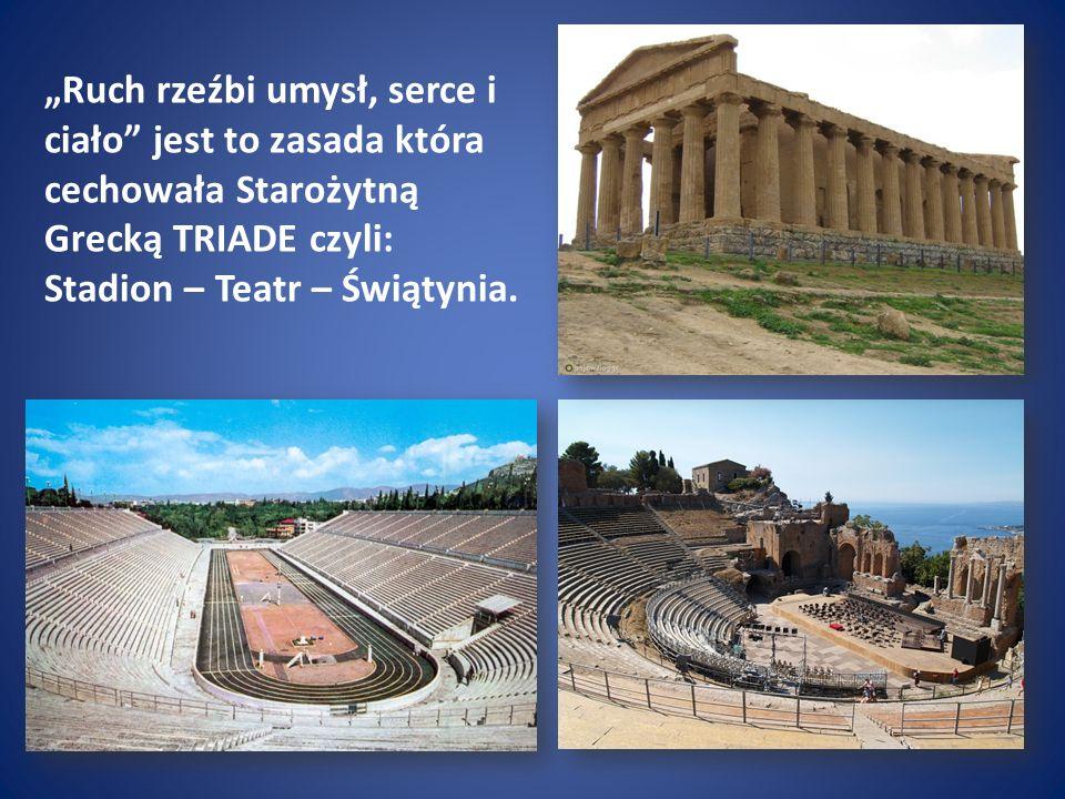 """""""Ruch rzeźbi umysł, serce i ciało jest to zasada która cechowała Starożytną Grecką TRIADE czyli: Stadion – Teatr – Świątynia."""