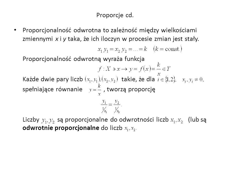 Proporcje cd. Proporcjonalność odwrotna to zależność między wielkościami zmiennymi x i y taka, że ich iloczyn w procesie zmian jest stały.