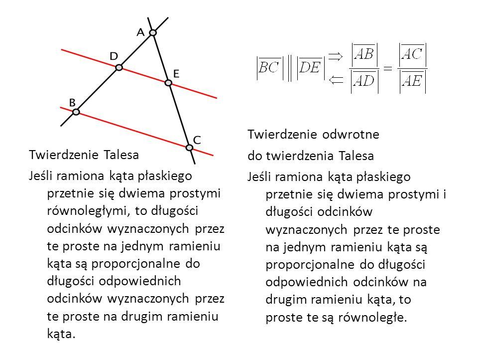 Twierdzenie odwrotne do twierdzenia Talesa Jeśli ramiona kąta płaskiego przetnie się dwiema prostymi i długości odcinków wyznaczonych przez te proste na jednym ramieniu kąta są proporcjonalne do długości odpowiednich odcinków na drugim ramieniu kąta, to proste te są równoległe.