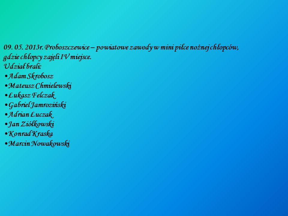 09. 05. 2013r. Proboszczewice – powiatowe zawody w mini piłce nożnej chłopców,