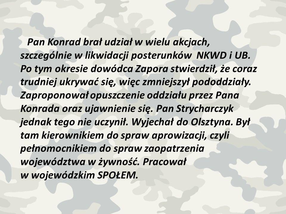 Pan Konrad brał udział w wielu akcjach, szczególnie w likwidacji posterunków NKWD i UB.