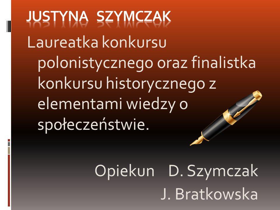 Justyna Szymczak Laureatka konkursu polonistycznego oraz finalistka konkursu historycznego z elementami wiedzy o społeczeństwie.