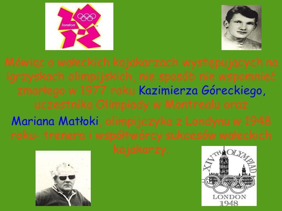 Mówiąc o wałeckich kajakarzach występujących na igrzyskach olimpijskich, nie sposób nie wspomnieć zmarłego w 1977 roku Kazimierza Góreckiego, uczestnika Olimpiady w Montrealu oraz