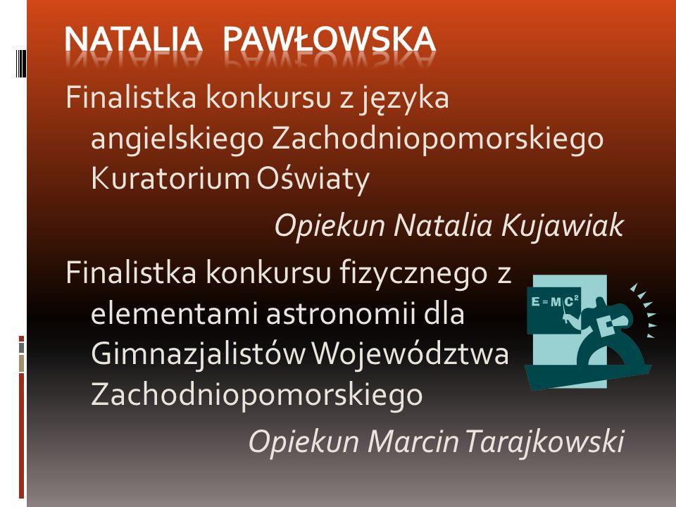 Natalia Pawłowska Finalistka konkursu z języka angielskiego Zachodniopomorskiego Kuratorium Oświaty.