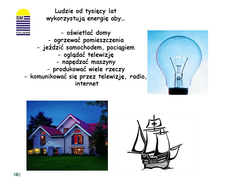 Ludzie od tysięcy lat wykorzystują energię aby… - oświetlać domy - ogrzewać pomieszczenia - jeździć samochodem, pociągiem - oglądać telewizję - napędzać maszyny - produkować wiele rzeczy - komunikować się przez telewizję, radio, internet