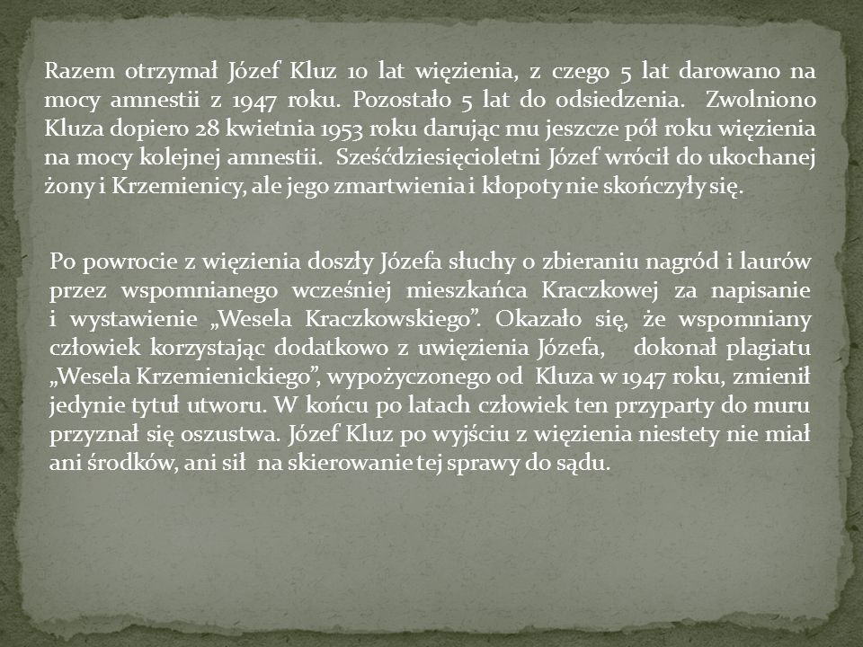 Razem otrzymał Józef Kluz 10 lat więzienia, z czego 5 lat darowano na mocy amnestii z 1947 roku. Pozostało 5 lat do odsiedzenia. Zwolniono Kluza dopiero 28 kwietnia 1953 roku darując mu jeszcze pół roku więzienia na mocy kolejnej amnestii. Sześćdziesięcioletni Józef wrócił do ukochanej żony i Krzemienicy, ale jego zmartwienia i kłopoty nie skończyły się.