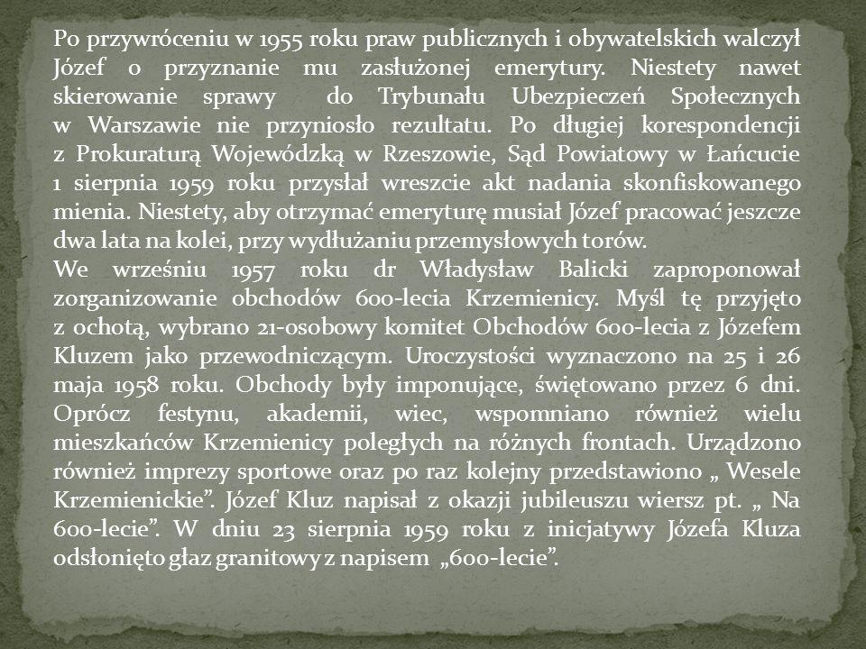 Po przywróceniu w 1955 roku praw publicznych i obywatelskich walczył Józef o przyznanie mu zasłużonej emerytury. Niestety nawet skierowanie sprawy do Trybunału Ubezpieczeń Społecznych w Warszawie nie przyniosło rezultatu. Po długiej korespondencji z Prokuraturą Wojewódzką w Rzeszowie, Sąd Powiatowy w Łańcucie 1 sierpnia 1959 roku przysłał wreszcie akt nadania skonfiskowanego mienia. Niestety, aby otrzymać emeryturę musiał Józef pracować jeszcze dwa lata na kolei, przy wydłużaniu przemysłowych torów.