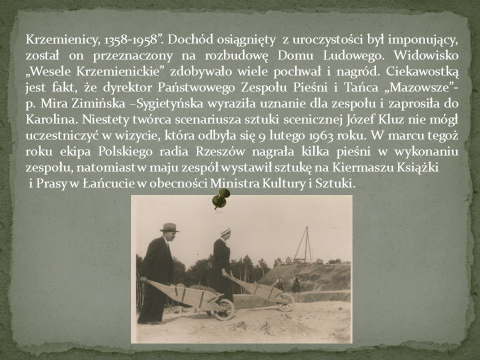 """Krzemienicy, 1358-1958 . Dochód osiągnięty z uroczystości był imponujący, został on przeznaczony na rozbudowę Domu Ludowego. Widowisko """"Wesele Krzemienickie zdobywało wiele pochwał i nagród. Ciekawostką jest fakt, że dyrektor Państwowego Zespołu Pieśni i Tańca """"Mazowsze - p. Mira Zimińska –Sygietyńska wyraziła uznanie dla zespołu i zaprosiła do Karolina. Niestety twórca scenariusza sztuki scenicznej Józef Kluz nie mógł uczestniczyć w wizycie, która odbyła się 9 lutego 1963 roku. W marcu tegoż roku ekipa Polskiego radia Rzeszów nagrała kilka pieśni w wykonaniu zespołu, natomiast w maju zespół wystawił sztukę na Kiermaszu Książki"""
