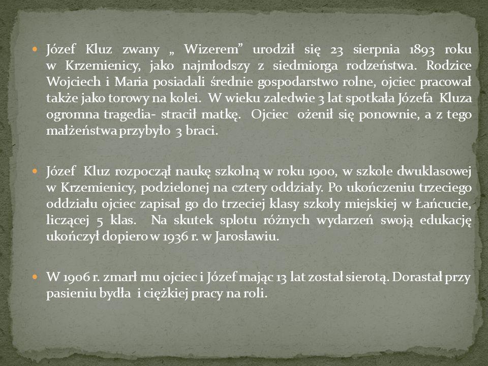 """Józef Kluz zwany """" Wizerem urodził się 23 sierpnia 1893 roku w Krzemienicy, jako najmłodszy z siedmiorga rodzeństwa. Rodzice Wojciech i Maria posiadali średnie gospodarstwo rolne, ojciec pracował także jako torowy na kolei. W wieku zaledwie 3 lat spotkała Józefa Kluza ogromna tragedia- stracił matkę. Ojciec ożenił się ponownie, a z tego małżeństwa przybyło 3 braci."""