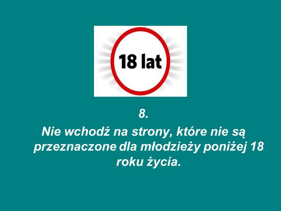 8. Nie wchodź na strony, które nie są przeznaczone dla młodzieży poniżej 18 roku życia.