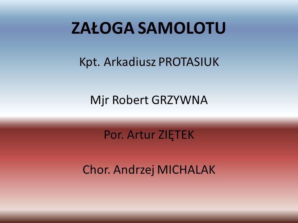 ZAŁOGA SAMOLOTU Kpt. Arkadiusz PROTASIUK Mjr Robert GRZYWNA Por.