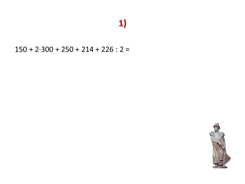 1) 150 + 2∙300 + 250 + 214 + 226 : 2 =