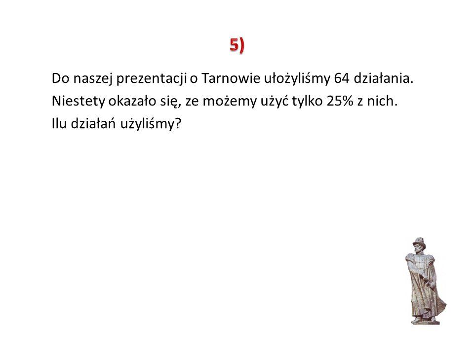 5) Do naszej prezentacji o Tarnowie ułożyliśmy 64 działania.