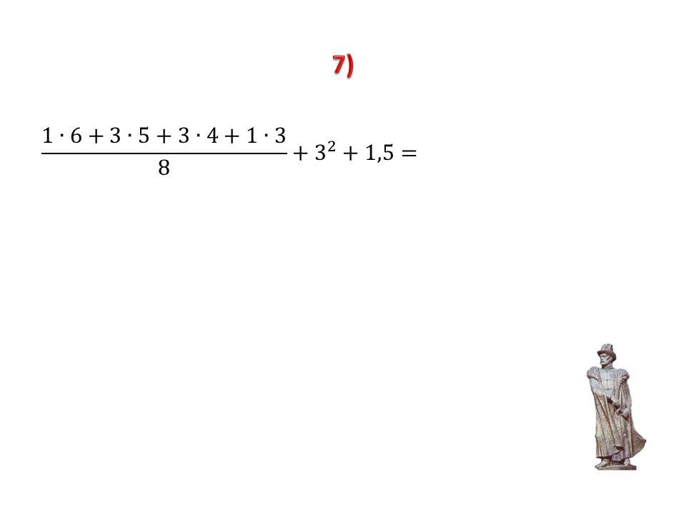 7) 1∙6+3∙5+3∙4+1∙3 8 + 3 2 +1,5=