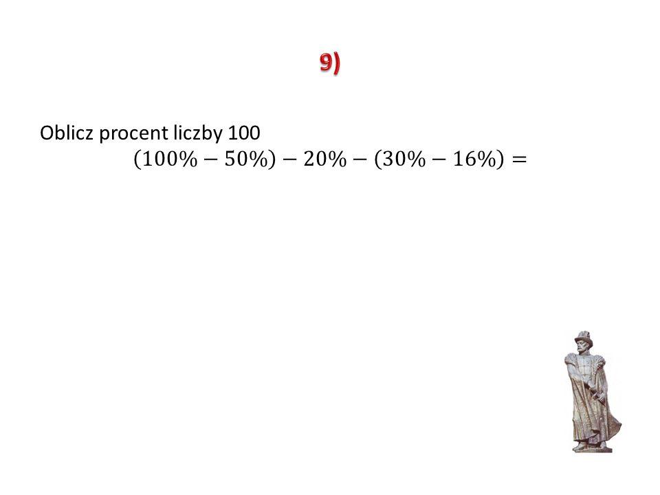 9) Oblicz procent liczby 100 100%−50% −20%− 30%−16% =