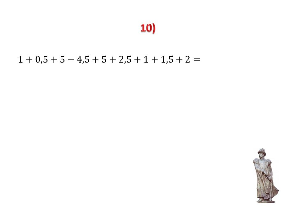 10) 1+0,5+5−4,5+5+2,5+1+1,5+2=