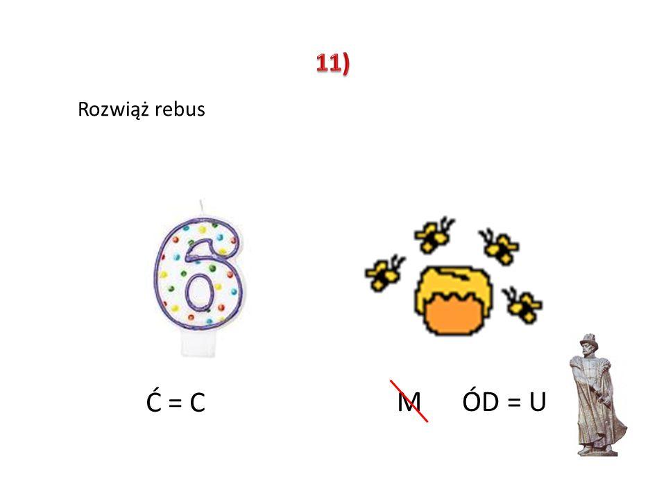 11) Rozwiąż rebus Ć = C M ÓD = U