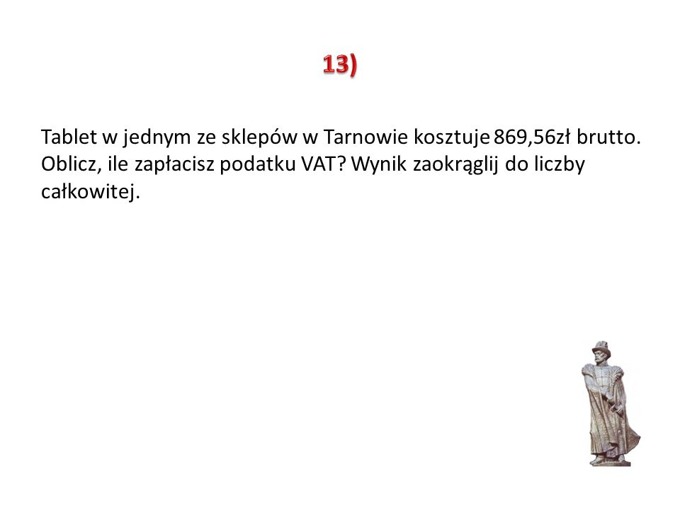 13) Tablet w jednym ze sklepów w Tarnowie kosztuje 869,56zł brutto.