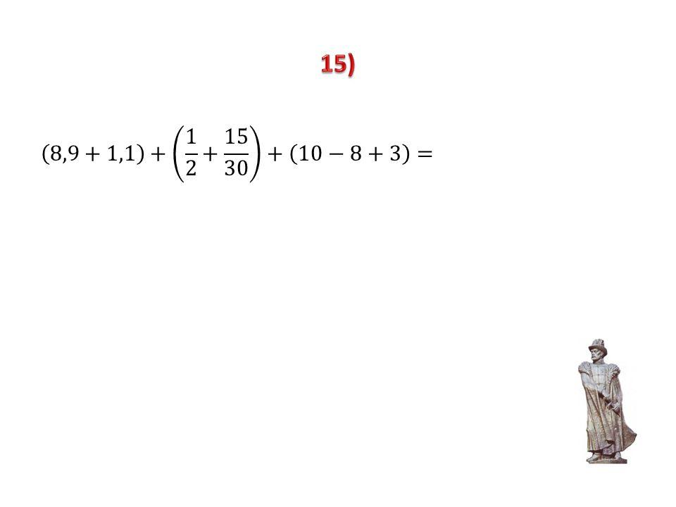 15) 8,9+1,1 + 1 2 + 15 30 + 10−8+3 =