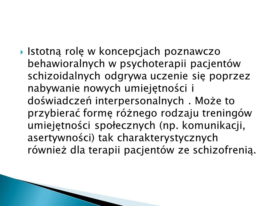 Istotną rolę w koncepcjach poznawczo behawioralnych w psychoterapii pacjentów schizoidalnych odgrywa uczenie się poprzez nabywanie nowych umiejętności i doświadczeń interpersonalnych .