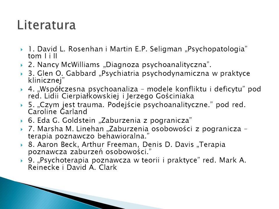 "Literatura 1. David L. Rosenhan i Martin E.P. Seligman ""Psychopatologia tom I i II. 2. Nancy McWilliams ""Diagnoza psychoanalityczna ."