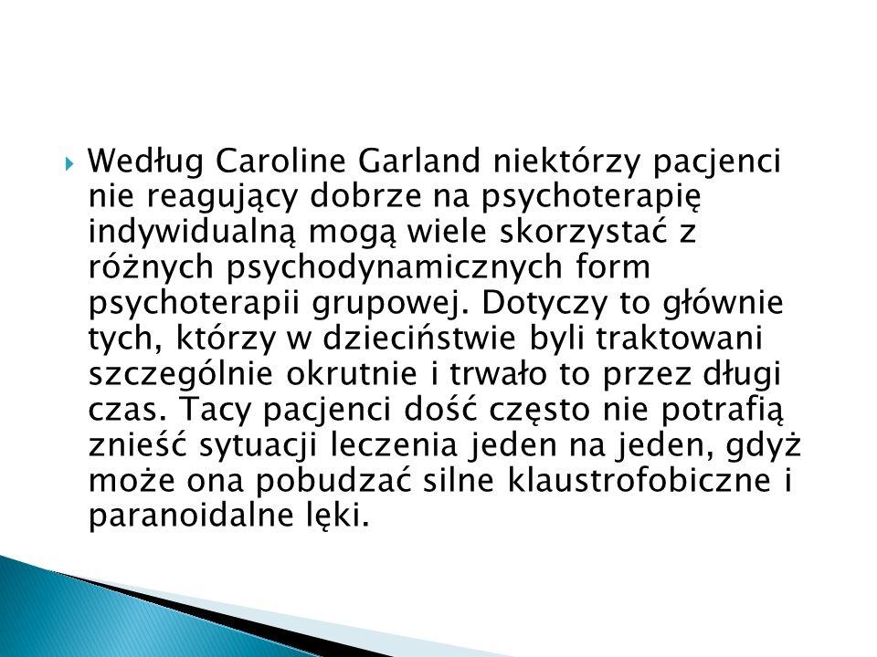 Według Caroline Garland niektórzy pacjenci nie reagujący dobrze na psychoterapię indywidualną mogą wiele skorzystać z różnych psychodynamicznych form psychoterapii grupowej.