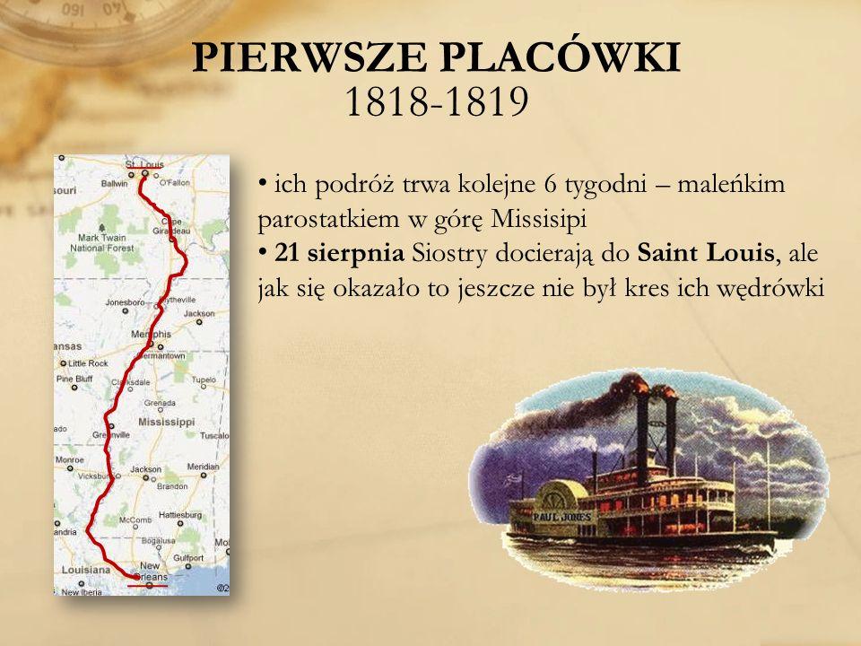 PIERWSZE PLACÓWKI 1818-1819 ich podróż trwa kolejne 6 tygodni – maleńkim parostatkiem w górę Missisipi.