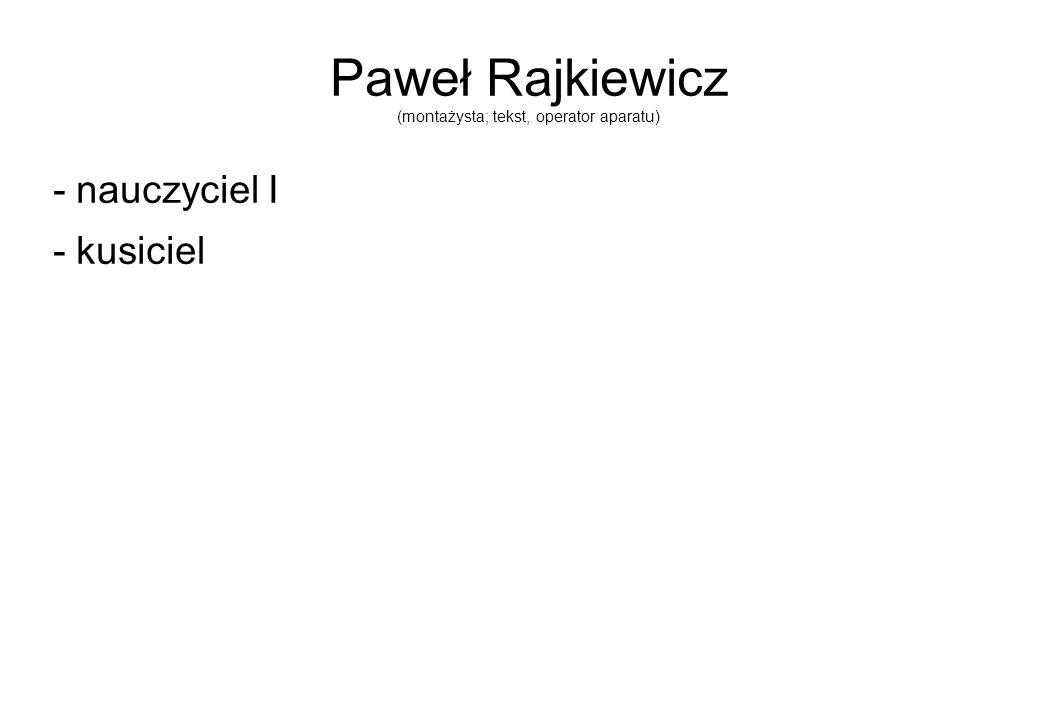 Paweł Rajkiewicz (montażysta; tekst, operator aparatu)