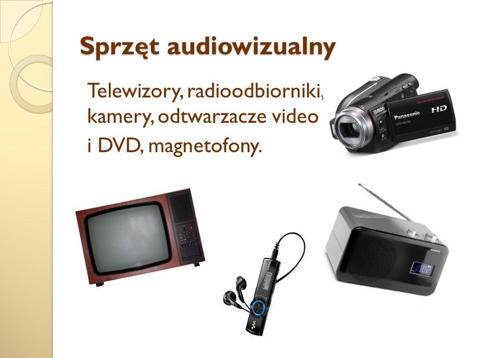 Sprzęt audiowizualny Telewizory, radioodbiorniki, kamery, odtwarzacze video i DVD, magnetofony.