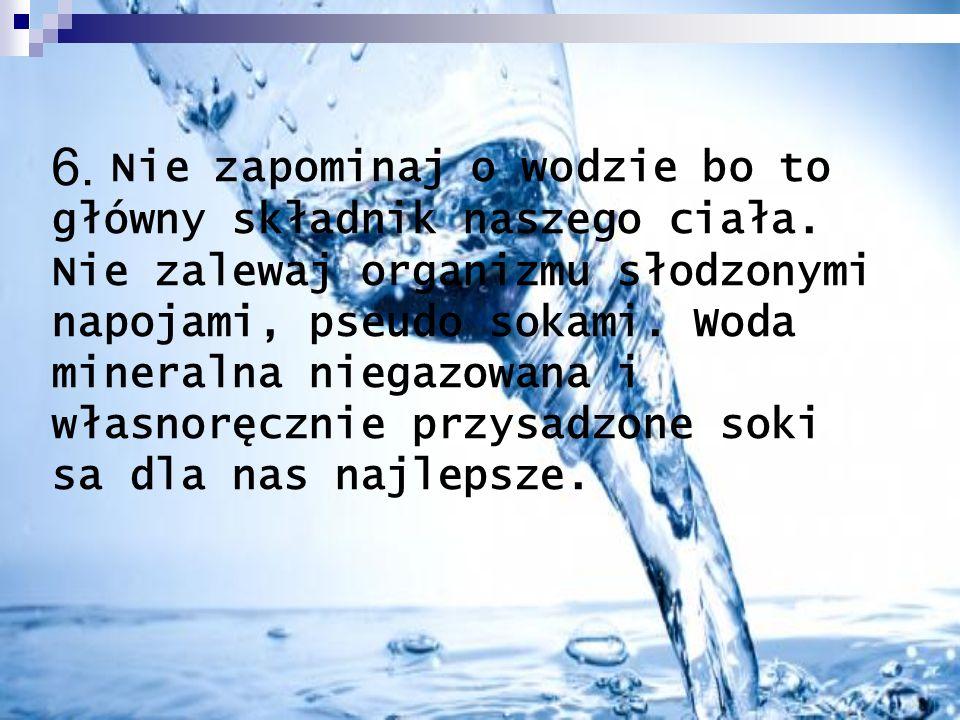 6. Nie zapominaj o wodzie bo to główny składnik naszego ciała