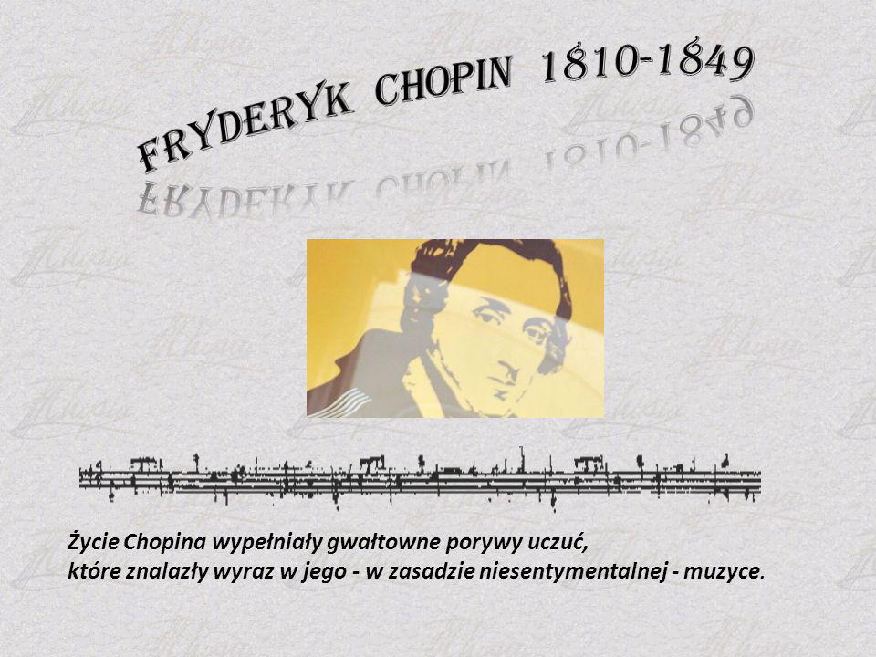 Fryderyk Chopin 1810-1849 Życie Chopina wypełniały gwałtowne porywy uczuć, które znalazły wyraz w jego - w zasadzie niesentymentalnej - muzyce.