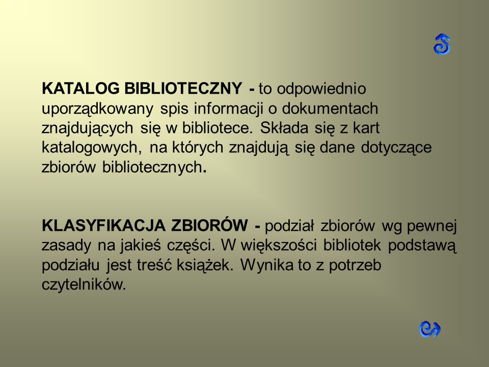 KATALOG BIBLIOTECZNY - to odpowiednio uporządkowany spis informacji o dokumentach znajdujących się w bibliotece. Składa się z kart katalogowych, na których znajdują się dane dotyczące zbiorów bibliotecznych.