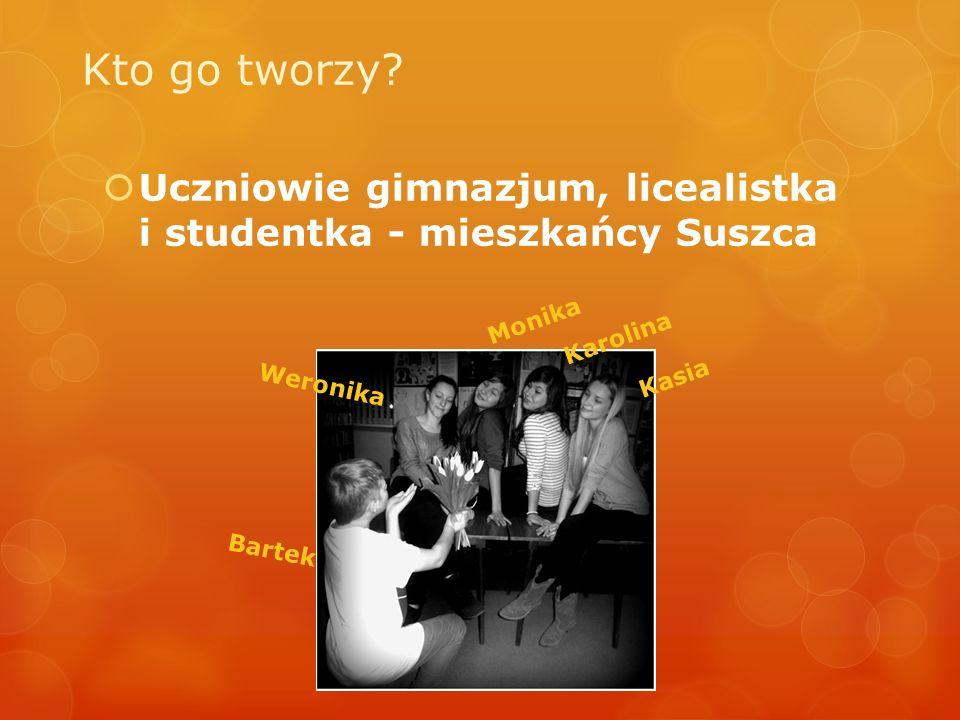 Kto go tworzy Uczniowie gimnazjum, licealistka i studentka - mieszkańcy Suszca. Monika. Karolina.