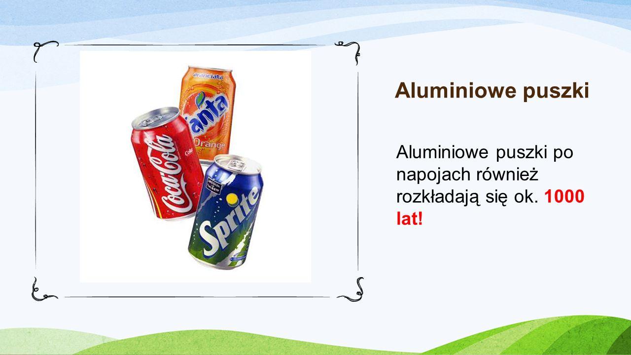 Aluminiowe puszki Aluminiowe puszki po napojach również rozkładają się ok. 1000 lat!