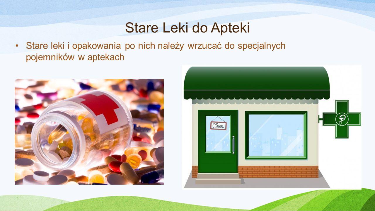 Stare Leki do Apteki Stare leki i opakowania po nich należy wrzucać do specjalnych pojemników w aptekach.