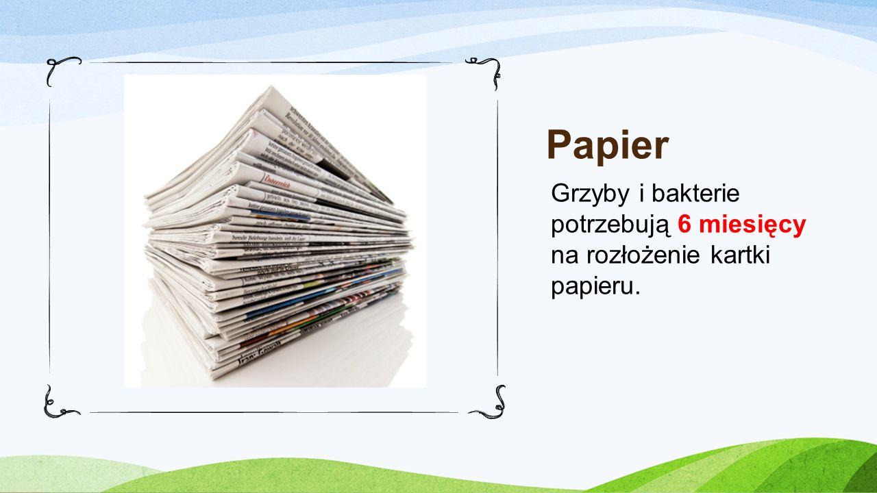 Papier Grzyby i bakterie potrzebują 6 miesięcy na rozłożenie kartki papieru.