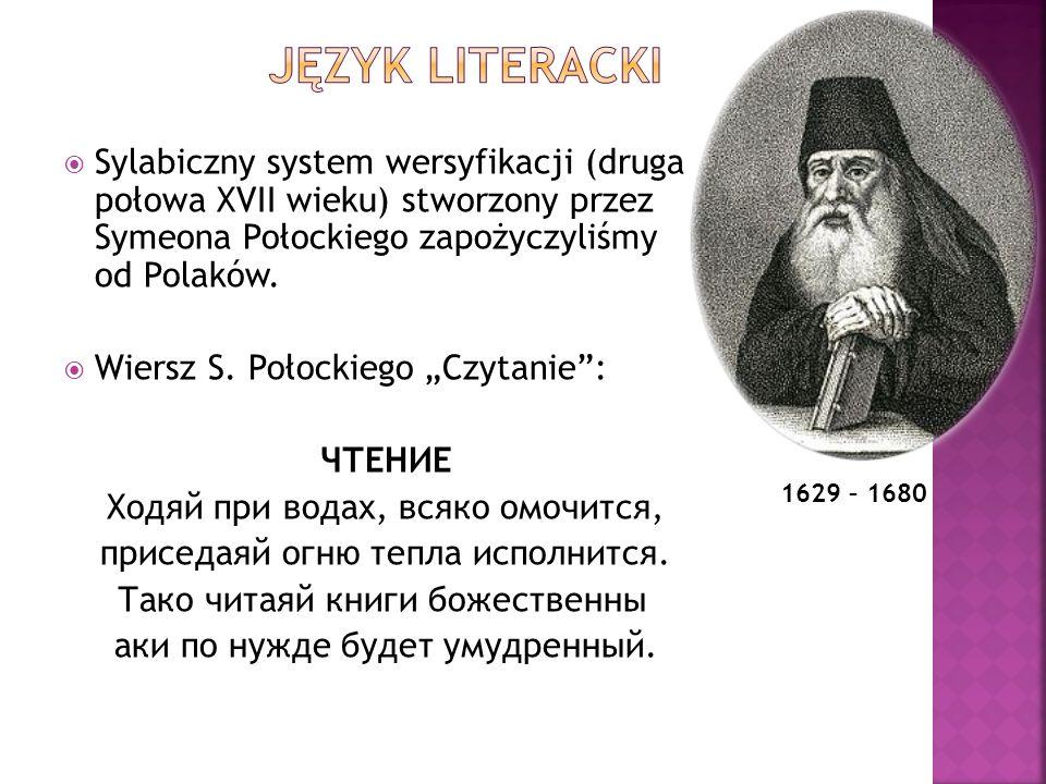 Język literacki Sylabiczny system wersyfikacji (druga połowa XVII wieku) stworzony przez Symeona Połockiego zapożyczyliśmy od Polaków.