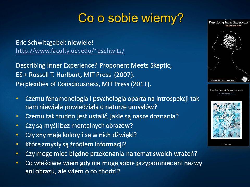 Co o sobie wiemy Eric Schwitzgabel: niewiele! http://www.faculty.ucr.edu/~eschwitz/ Describing Inner Experience Proponent Meets Skeptic,